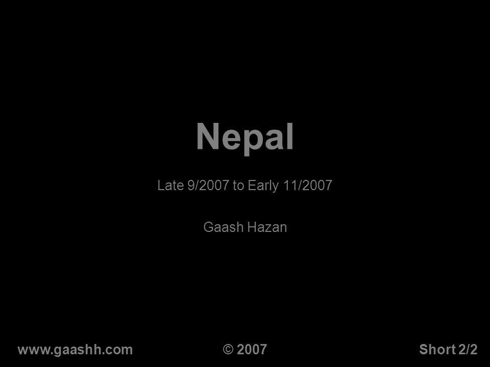 Nepal Late 9/2007 to Early 11/2007 Gaash Hazan www.gaashh.comShort 2/2© 2007