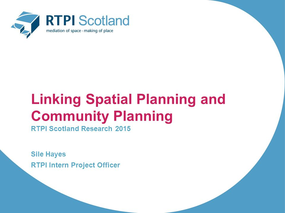 Linking Spatial Planning and Community Planning RTPI Scotland Research 2015 Sile Hayes RTPI Intern Project Officer