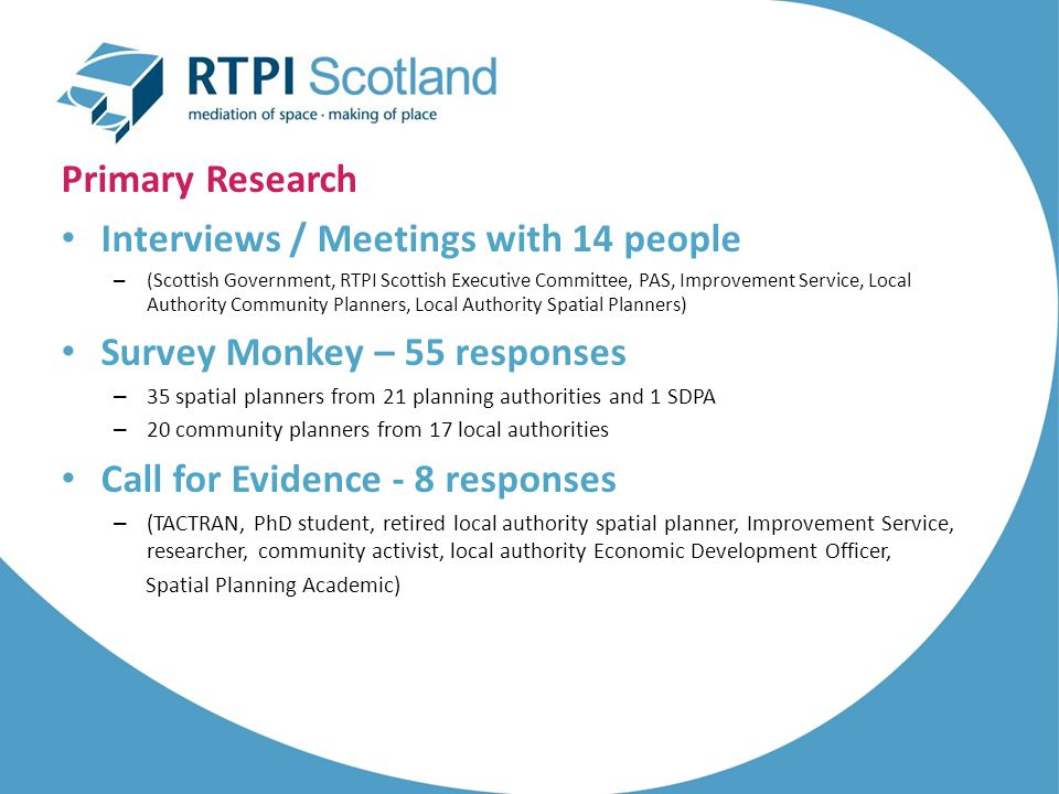 Primary Research Interviews / Meetings with 14 people – (Scottish Government, RTPI Scottish Executive Committee, PAS, Improvement Service, Local Autho