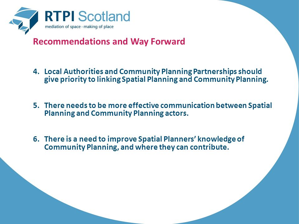 Recommendations and Way Forward 4.Local Authorities and Community Planning Partnerships should give priority to linking Spatial Planning and Community