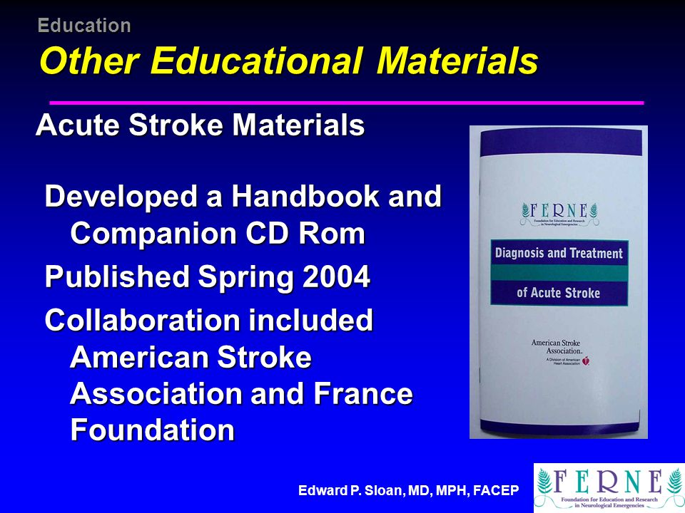 Education Other Educational Materials Acute Stroke Materials Developed a Handbook and Companion CD Rom Developed a Handbook and Companion CD Rom Published Spring 2004 Published Spring 2004 Collaboration included American Stroke Association and France Foundation Collaboration included American Stroke Association and France Foundation