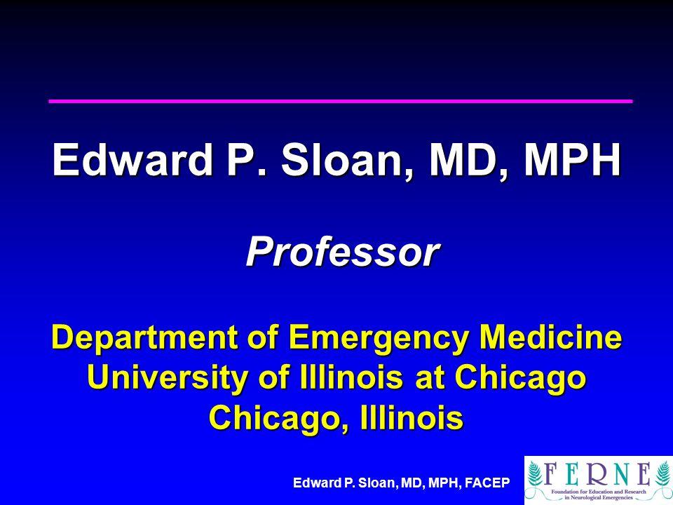 Edward P. Sloan, MD, MPH, FACEP Edward P. Sloan, MD, MPH Professor Department of Emergency Medicine University of Illinois at Chicago Chicago, Illinoi
