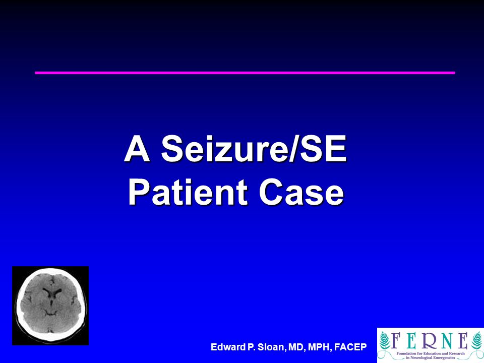 Edward P. Sloan, MD, MPH, FACEP A Seizure/SE Patient Case