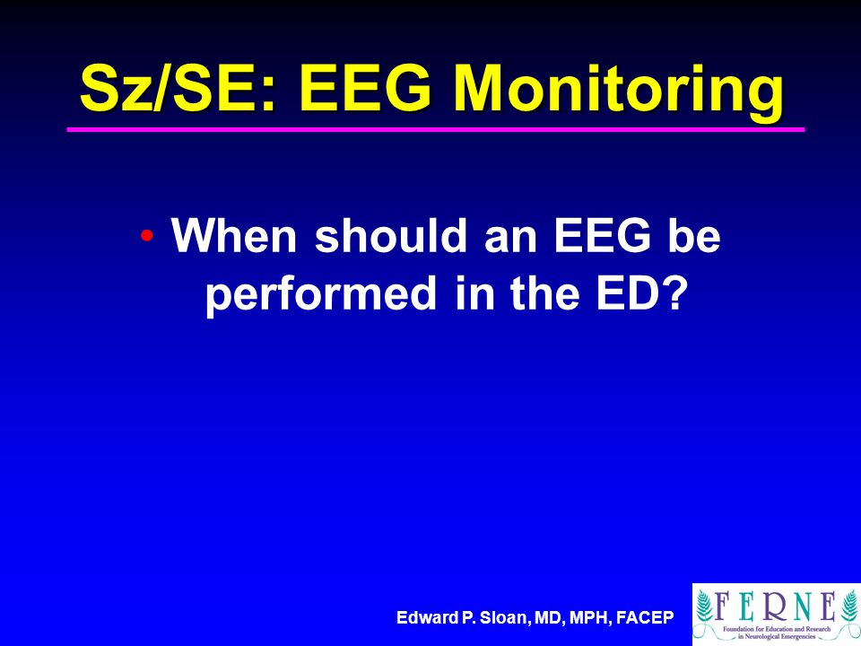 Edward P. Sloan, MD, MPH, FACEP Sz/SE: EEG Monitoring When should an EEG be performed in the ED
