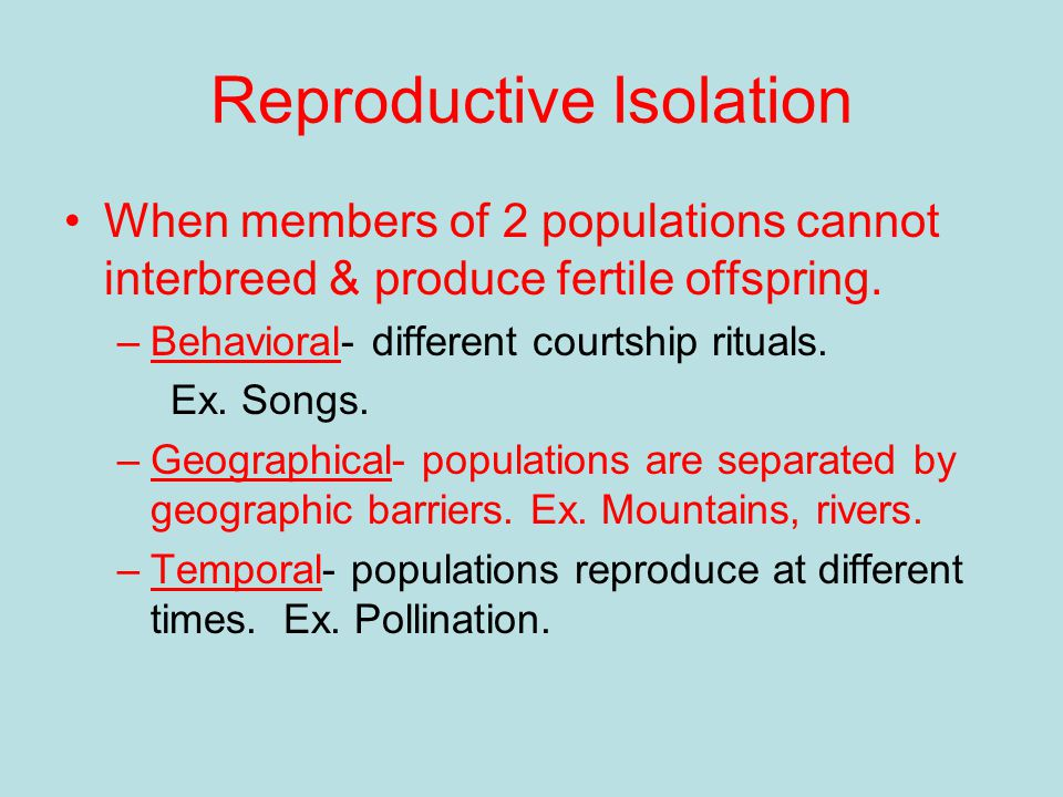 Reproductive Isolation When members of 2 populations cannot interbreed & produce fertile offspring.