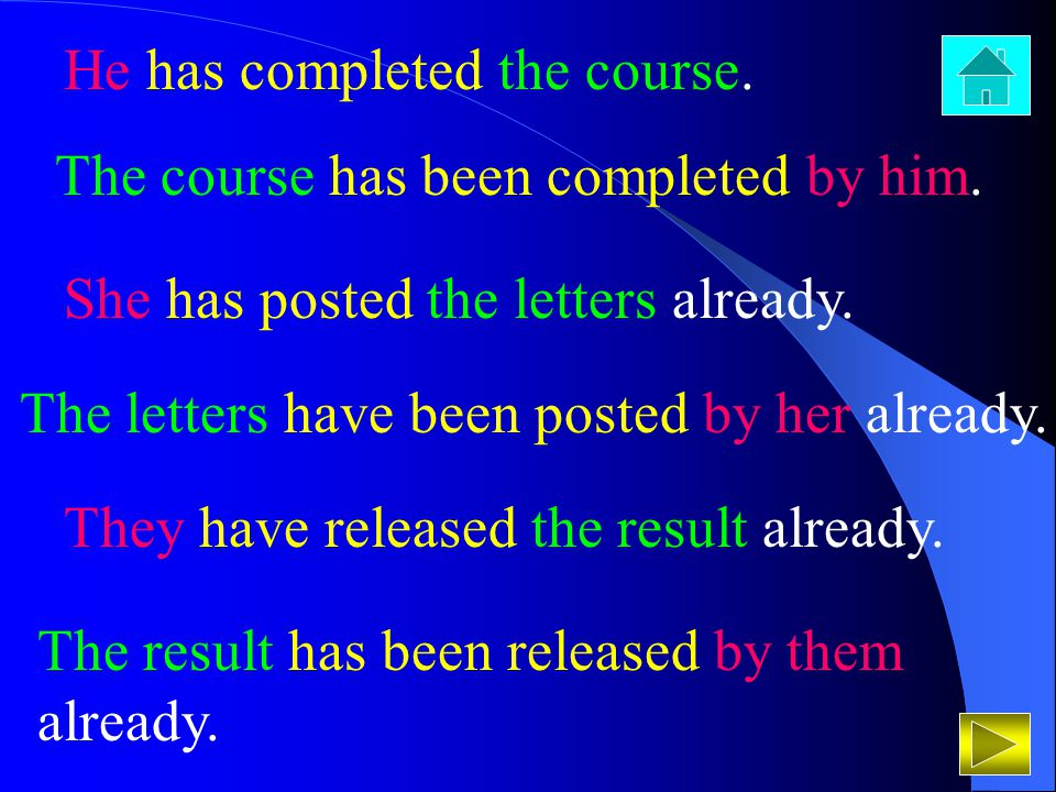 He has completed the course. The course has been completed by him. She has posted the letters already. The letters have been posted by her already. Th