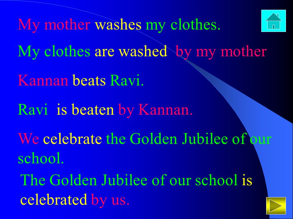 My mother washes my clothes. My clothes are washed by my mother Kannan beats Ravi. Ravi is beaten by Kannan. We celebrate the Golden Jubilee of our sc