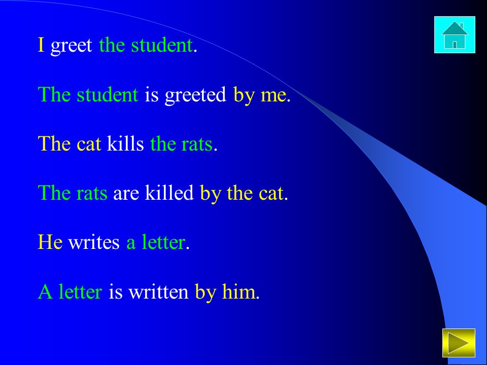 I greet the student. The student is greeted by me. The cat kills the rats. The rats are killed by the cat. He writes a letter. A letter is written by