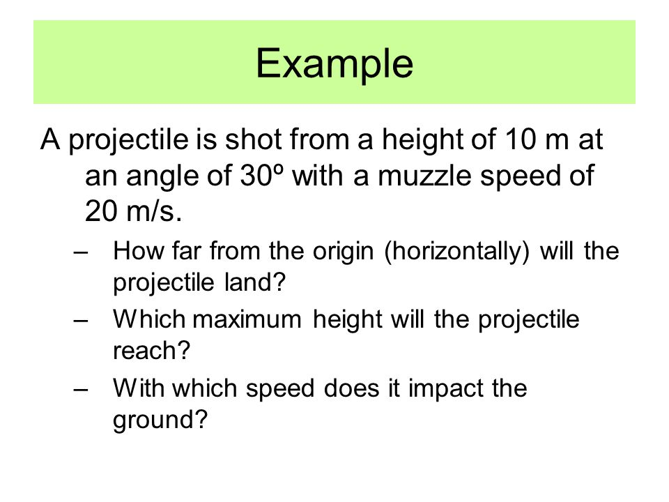 Example A projectile is shot from a height of 10 m at an angle of 30º with a muzzle speed of 20 m/s. –How far from the origin (horizontally) will the