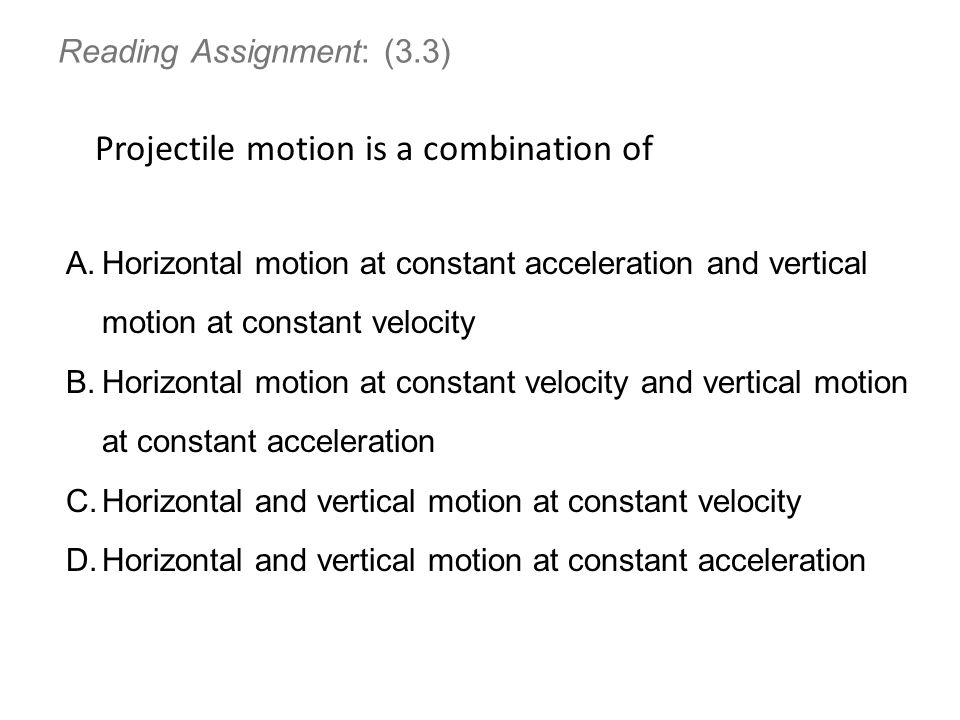 Reading Assignment: (3.3) Projectile motion is a combination of A.Horizontal motion at constant acceleration and vertical motion at constant velocity B.Horizontal motion at constant velocity and vertical motion at constant acceleration C.Horizontal and vertical motion at constant velocity D.Horizontal and vertical motion at constant acceleration
