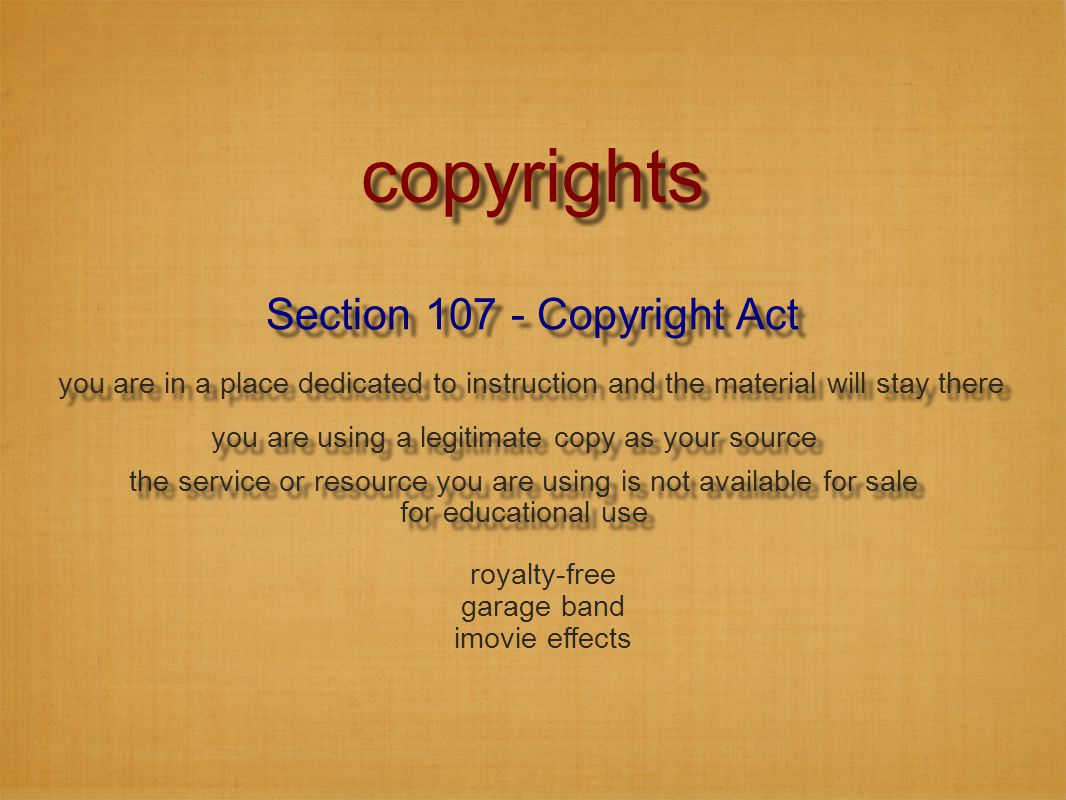 Section 107 - Copyright Act copyrights the service or resource you are using is not available for sale for educational use the service or resource you are using is not available for sale for educational use you are in a place dedicated to instruction and the material will stay there you are using a legitimate copy as your source royalty-free garage band imovie effects