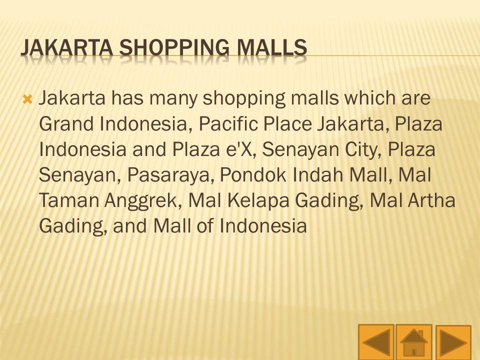  Jakarta has many shopping malls which are Grand Indonesia, Pacific Place Jakarta, Plaza Indonesia and Plaza e X, Senayan City, Plaza Senayan, Pasaraya, Pondok Indah Mall, Mal Taman Anggrek, Mal Kelapa Gading, Mal Artha Gading, and Mall of Indonesia