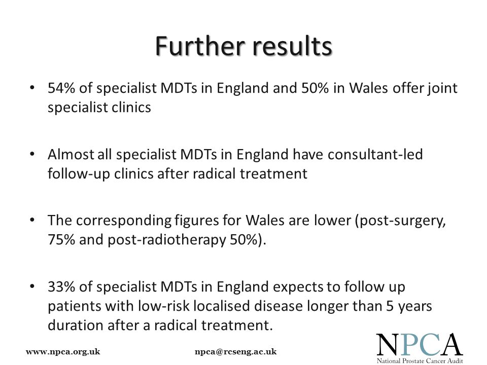 www.npca.org.uk npca@rcseng.ac.uk Further results 54% of specialist MDTs in England and 50% in Wales offer joint specialist clinics Almost all specialist MDTs in England have consultant-led follow-up clinics after radical treatment The corresponding figures for Wales are lower (post-surgery, 75% and post-radiotherapy 50%).