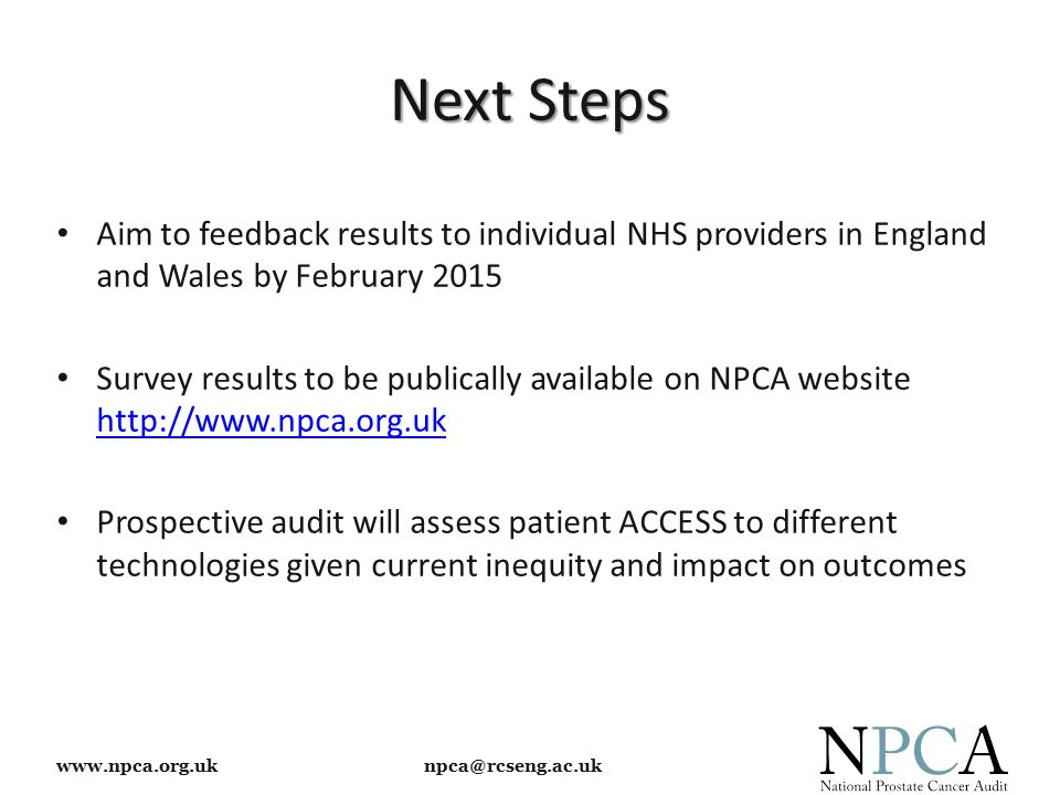 www.npca.org.uk npca@rcseng.ac.uk Next Steps Aim to feedback results to individual NHS providers in England and Wales by February 2015 Survey results to be publically available on NPCA website http://www.npca.org.uk http://www.npca.org.uk Prospective audit will assess patient ACCESS to different technologies given current inequity and impact on outcomes