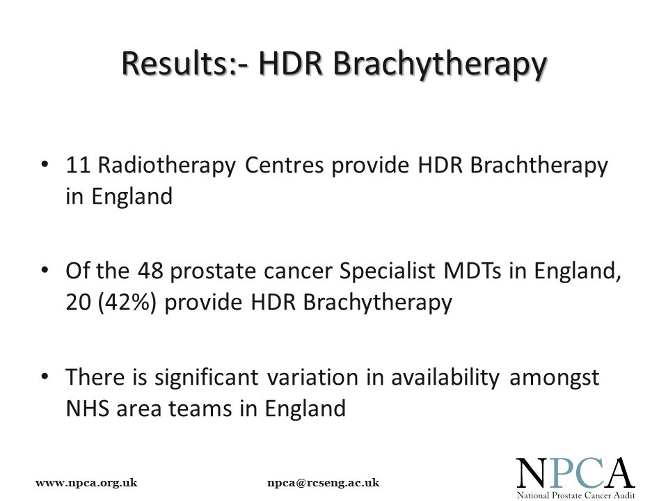 www.npca.org.uk npca@rcseng.ac.uk Results:- HDR Brachytherapy 11 Radiotherapy Centres provide HDR Brachtherapy in England Of the 48 prostate cancer Specialist MDTs in England, 20 (42%) provide HDR Brachytherapy There is significant variation in availability amongst NHS area teams in England