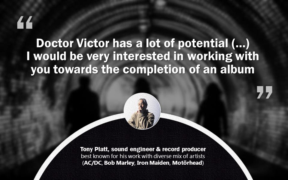 Tony Platt, sound engineer & record producer best known for his work with diverse mix of artists (AC/DC, Bob Marley, Iron Maiden, Motörhead) Doctor Victor has a lot of potential (…) I would be very interested in working with you towards the completion of an album