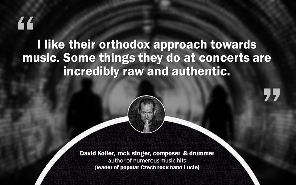 David Koller, rock singer, composer & drummer author of numerous music hits ( leader of popular Czech rock band Lucie) I like their orthodox approach