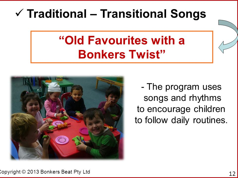 """Copyright © 2013 Bonkers Beat Pty Ltd """"Old Favourites with a Bonkers Twist"""" Traditional – Transitional Songs - The program uses songs and rhythms to e"""