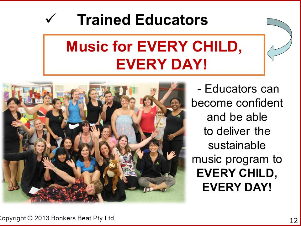 Copyright © 2013 Bonkers Beat Pty Ltd Music for EVERY CHILD, EVERY DAY! Trained Educators - Educators can become confident and be able to deliver the