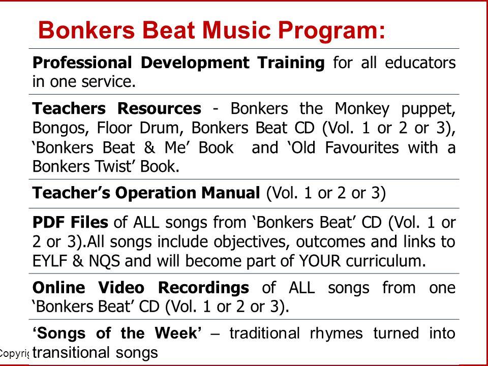 Copyright © 2013 Bonkers Beat Pty Ltd Bonkers Beat Music Program: Professional Development Training for all educators in one service. Teachers Resourc