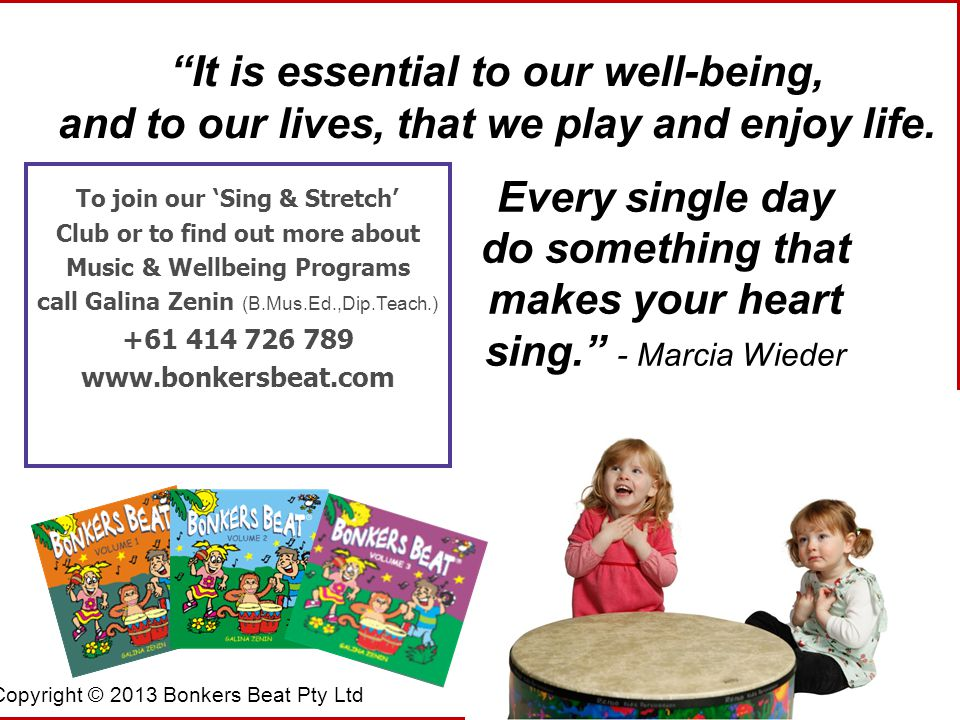 Copyright © 2013 Bonkers Beat Pty Ltd To join our 'Sing & Stretch' Club or to find out more about Music & Wellbeing Programs call Galina Zenin (B.Mus.