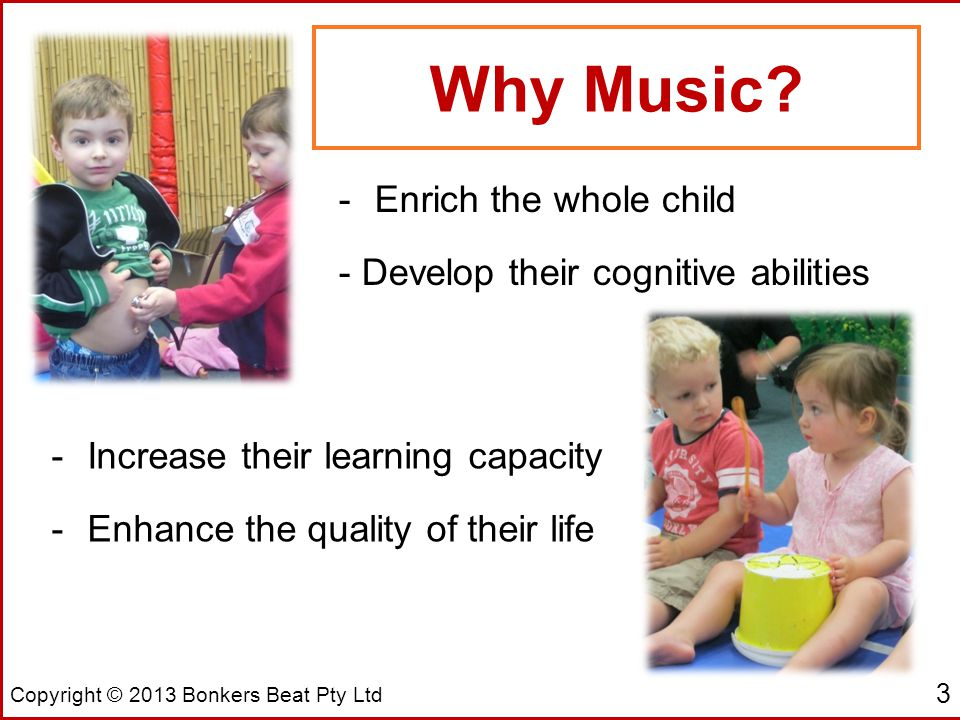 Copyright © 2013 Bonkers Beat Pty Ltd -Enrich the whole child - Develop their cognitive abilities -Increase their learning capacity -Enhance the quality of their life 3 Why Music
