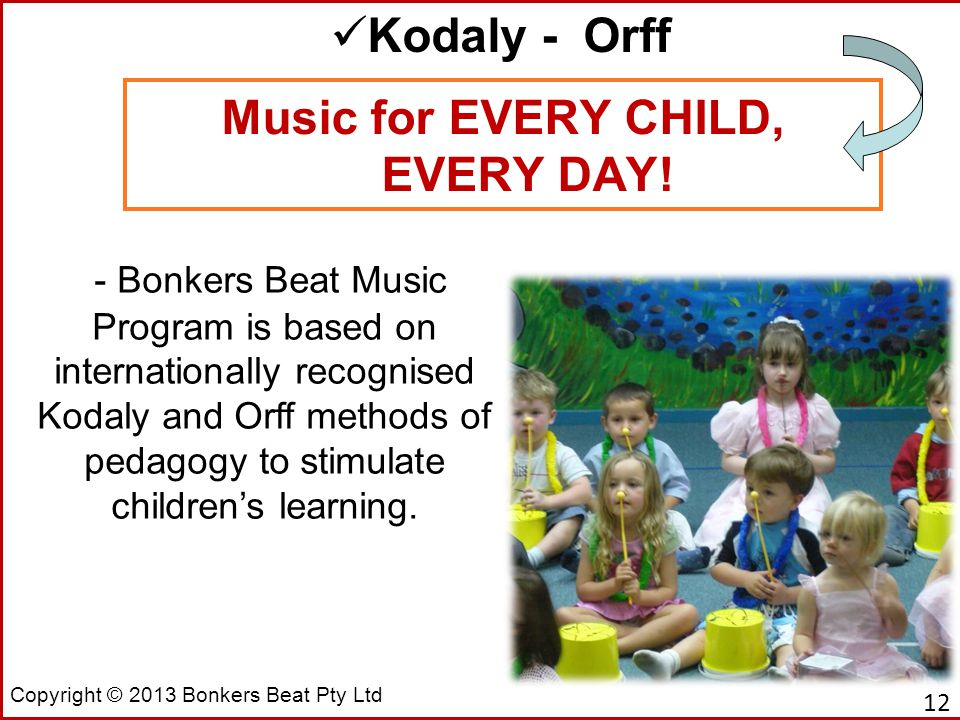Copyright © 2013 Bonkers Beat Pty Ltd Music for EVERY CHILD, EVERY DAY! Kodaly - Orff - Bonkers Beat Music Program is based on internationally recogni