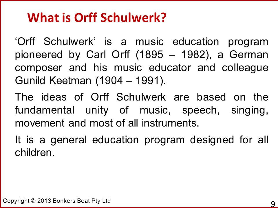 Copyright © 2013 Bonkers Beat Pty Ltd What is Orff Schulwerk? 9 'Orff Schulwerk' is a music education program pioneered by Carl Orff (1895 – 1982), a