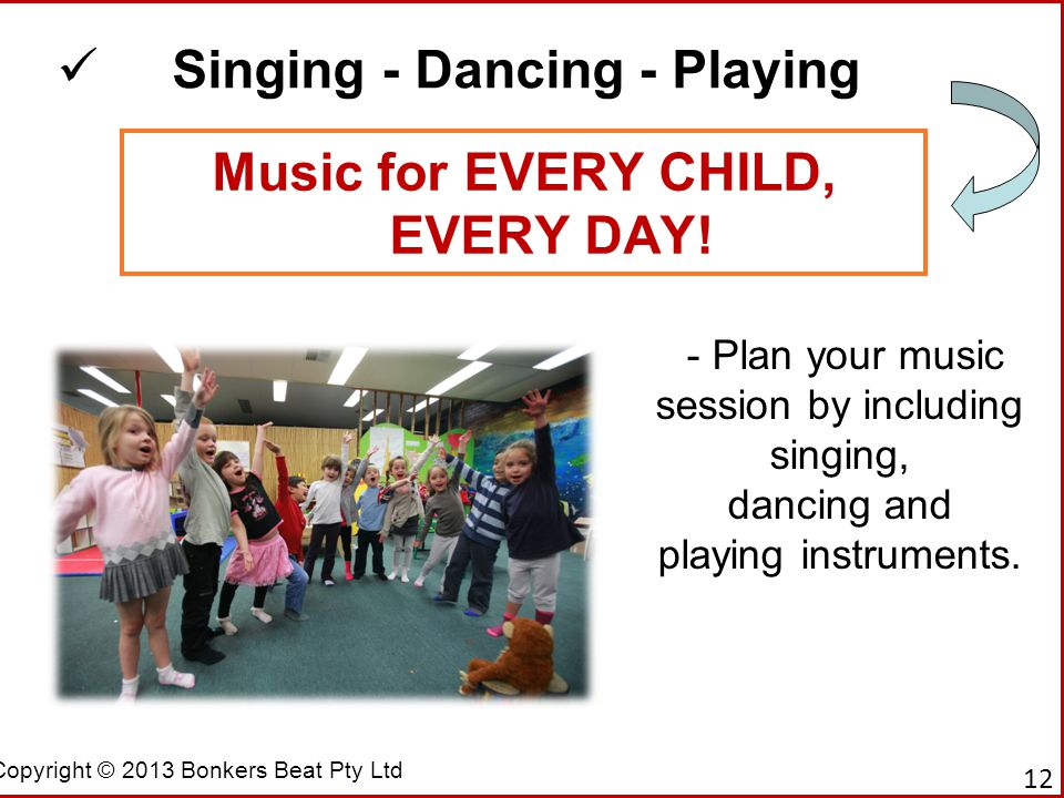 Copyright © 2013 Bonkers Beat Pty Ltd Music for EVERY CHILD, EVERY DAY! Singing - Dancing - Playing - Plan your music session by including singing, da