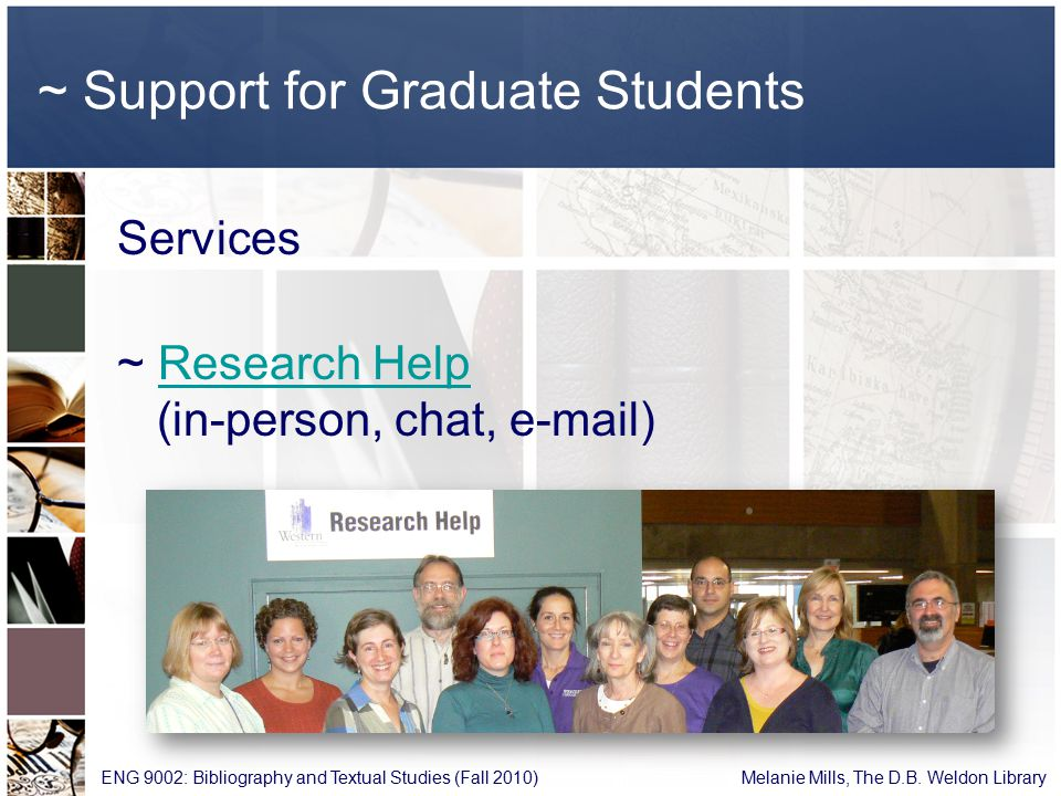 ~ Support for Graduate Students Services ~ Research Help (in-person, chat, e-mail)Research Help ENG 9002: Bibliography and Textual Studies (Fall 2010) Melanie Mills, The D.B.