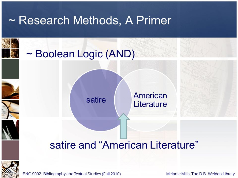 ~ Research Methods, A Primer ~ Boolean Logic (AND) satire and American Literature ENG 9002: Bibliography and Textual Studies (Fall 2010) Melanie Mills, The D.B.