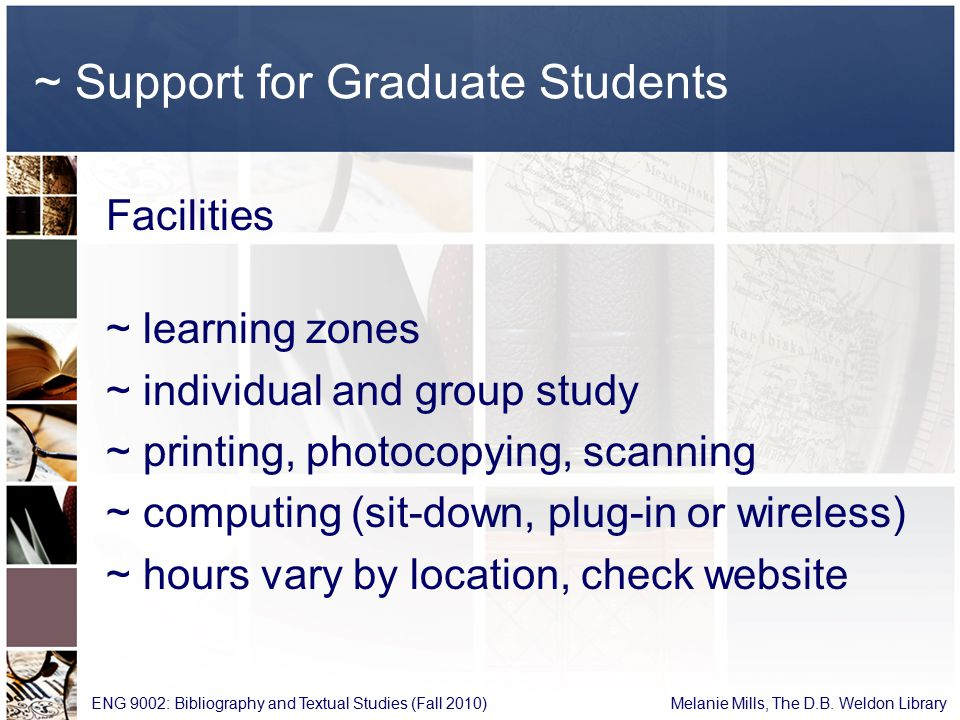 ~ Support for Graduate Students Facilities ~ learning zones ~ individual and group study ~ printing, photocopying, scanning ~ computing (sit-down, plug-in or wireless) ~ hours vary by location, check website ENG 9002: Bibliography and Textual Studies (Fall 2010) Melanie Mills, The D.B.