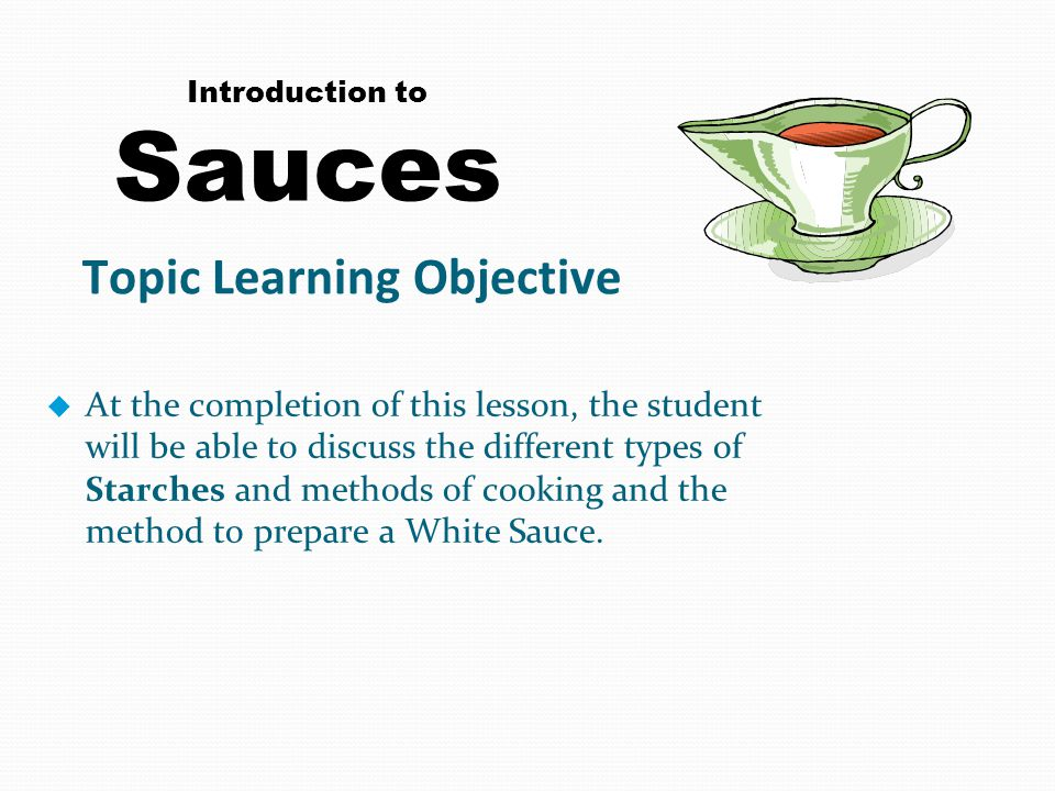 Introduction to Sauces u At the completion of this lesson, the student will be able to discuss the different types of Starches and methods of cooking and the method to prepare a White Sauce.