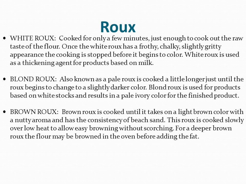 Roux WHITE ROUX: Cooked for only a few minutes, just enough to cook out the raw taste of the flour. Once the white roux has a frothy, chalky, slightly