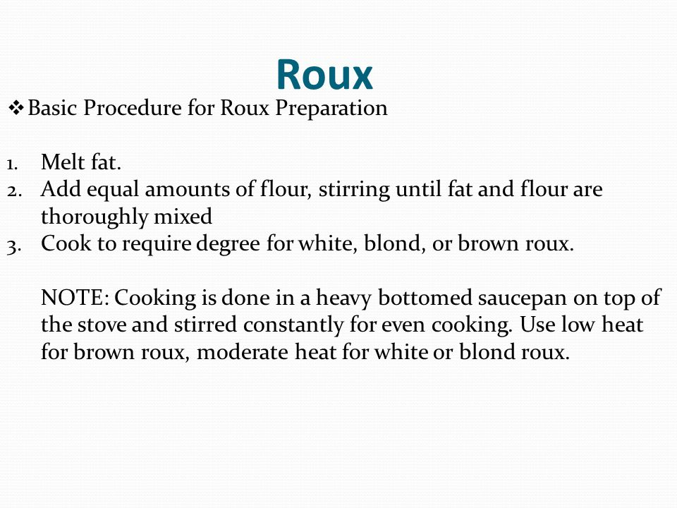 Roux  Basic Procedure for Roux Preparation 1. Melt fat. 2. Add equal amounts of flour, stirring until fat and flour are thoroughly mixed 3. Cook to r