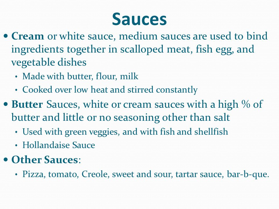 Sauces Cream or white sauce, medium sauces are used to bind ingredients together in scalloped meat, fish egg, and vegetable dishes Made with butter, f