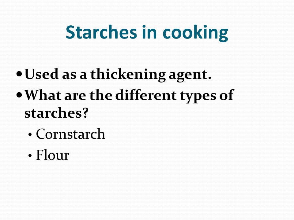 Starches in cooking Used as a thickening agent. What are the different types of starches? Cornstarch Flour