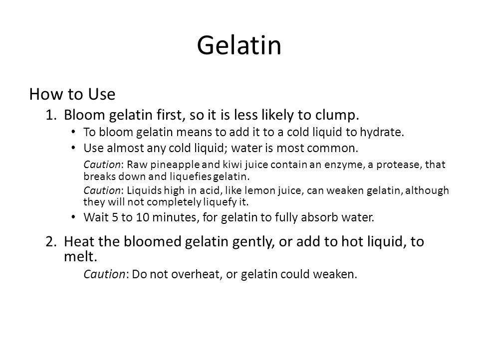 Gelatin How to Use 1.Bloom gelatin first, so it is less likely to clump. To bloom gelatin means to add it to a cold liquid to hydrate. Use almost any