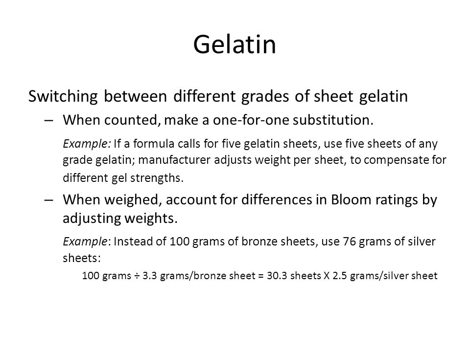 Gelatin Switching between different grades of sheet gelatin – When counted, make a one-for-one substitution. Example: If a formula calls for five gela