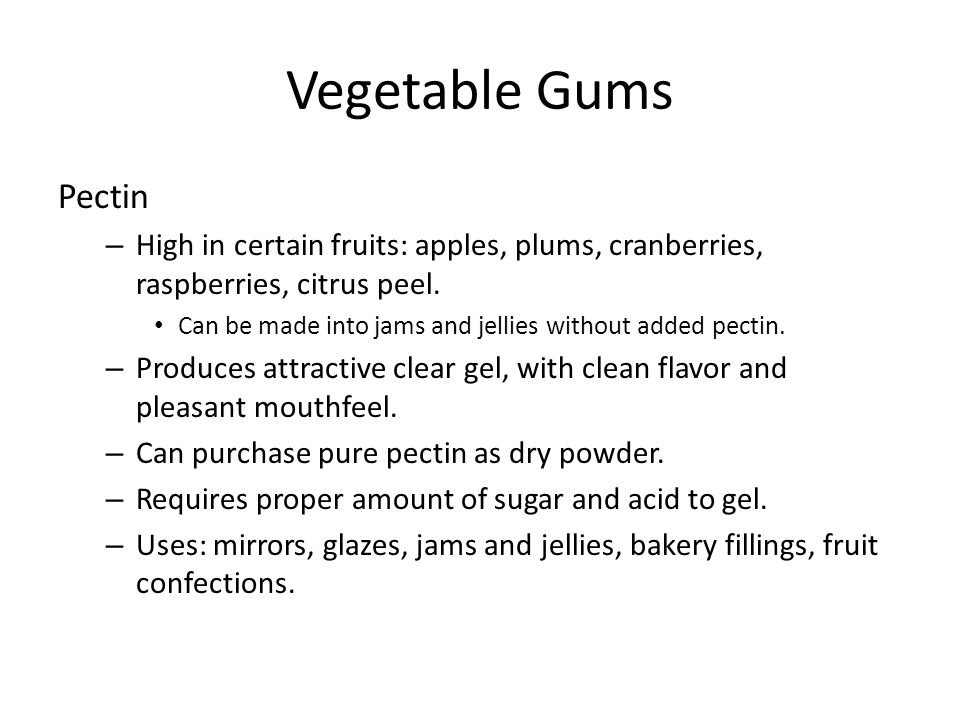 Vegetable Gums Pectin – High in certain fruits: apples, plums, cranberries, raspberries, citrus peel. Can be made into jams and jellies without added