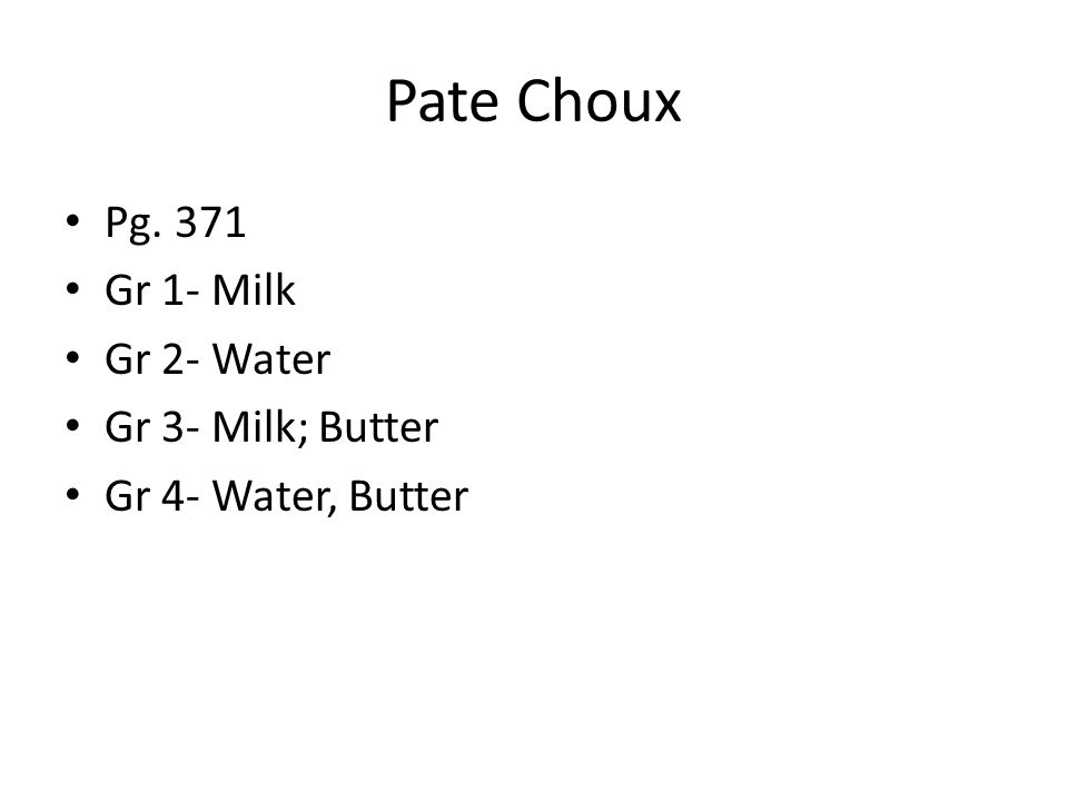 Pate Choux Pg. 371 Gr 1- Milk Gr 2- Water Gr 3- Milk; Butter Gr 4- Water, Butter