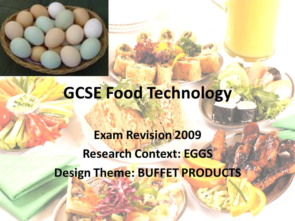 GCSE Food Technology Exam Revision 2009 Research Context: EGGS Design Theme: BUFFET PRODUCTS