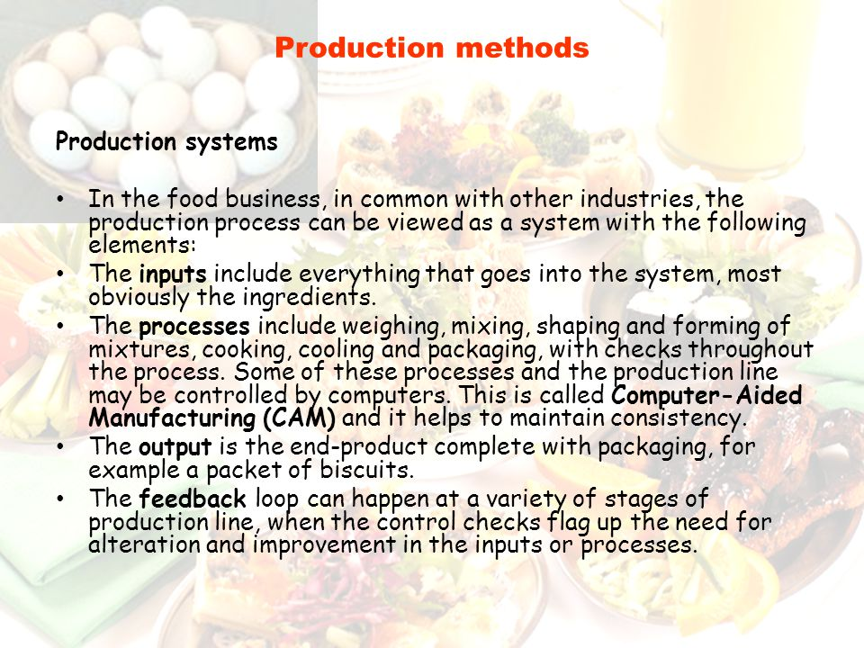 Production systems In the food business, in common with other industries, the production process can be viewed as a system with the following elements