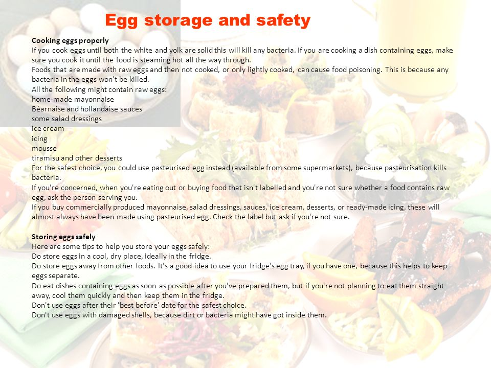 Egg storage and safety Cooking eggs properly If you cook eggs until both the white and yolk are solid this will kill any bacteria. If you are cooking