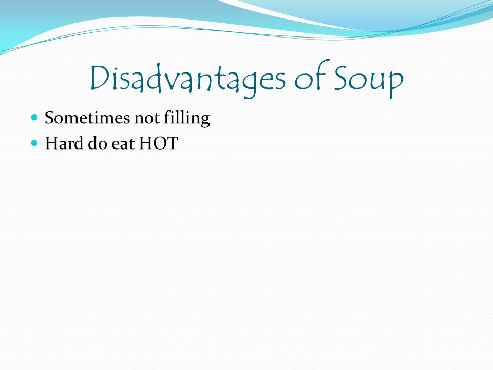 Disadvantages of Soup Sometimes not filling Hard do eat HOT