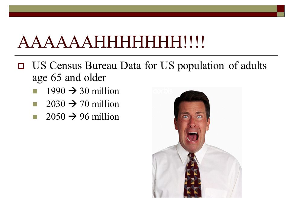AAAAAAHHHHHHH!!!!  US Census Bureau Data for US population of adults age 65 and older 1990  30 million 2030  70 million 2050  96 million