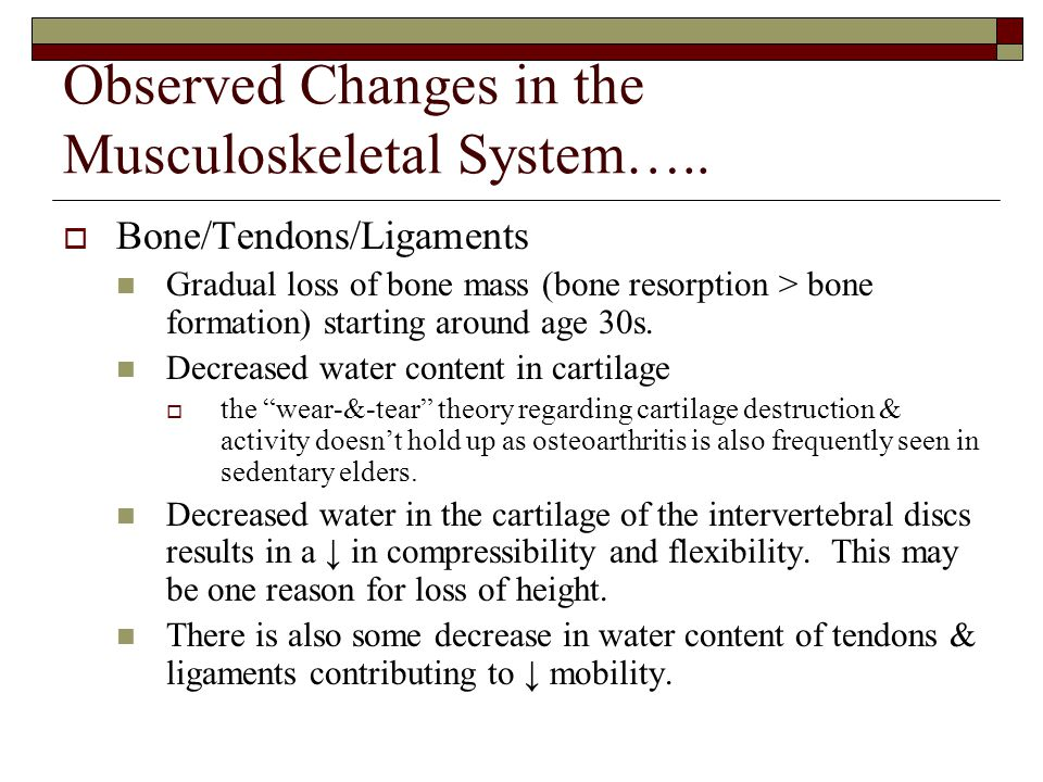 Observed Changes in the Musculoskeletal System…..  Bone/Tendons/Ligaments Gradual loss of bone mass (bone resorption > bone formation) starting aroun