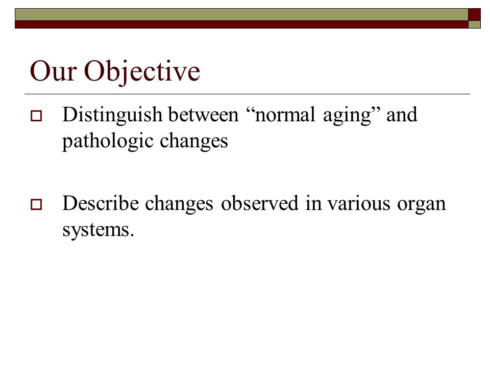 "Our Objective  Distinguish between ""normal aging"" and pathologic changes  Describe changes observed in various organ systems."
