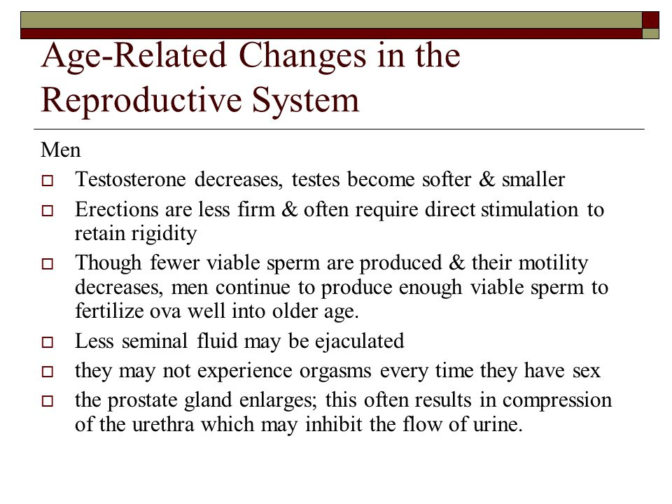 Age-Related Changes in the Reproductive System Men  Testosterone decreases, testes become softer & smaller  Erections are less firm & often require