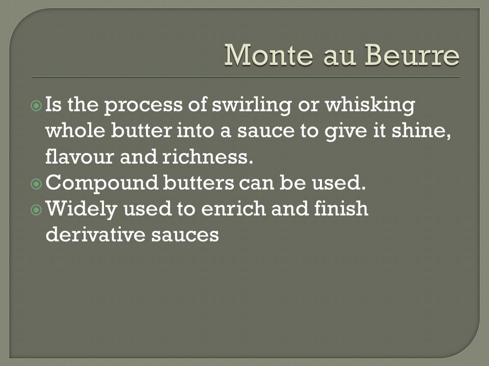  Is the process of swirling or whisking whole butter into a sauce to give it shine, flavour and richness.  Compound butters can be used.  Widely us